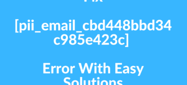 Fix [pii_email_cbd448bbd34c985e423c] Error With Easy Solutions